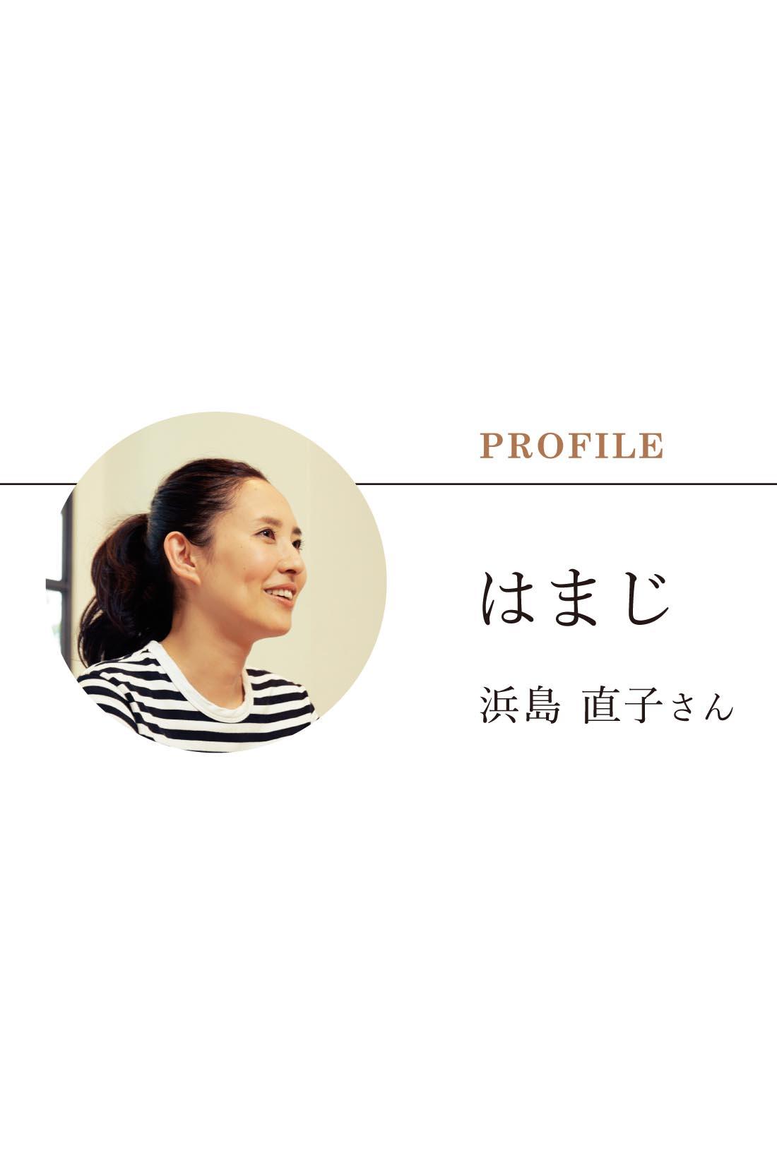 Naoko Hamajima はまじの愛称で親しまれる人気モデル・タレント。集英社『LEE』専属モデル、NHK総合「あさイチ」、TBS「暮らしのレシピ」ナビゲーター、TBS「世界ふしぎ発見!」ミステリーハンター、bayfm78「Curious HAMAJI」パーソナリティーなど、テレビやラジオで幅広く活躍。ユーモアたっぷりにつづるInstagram(@hamaji_0912)も大好評。