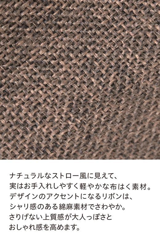 ナチュラルなストロー風に見えて、実はお手入れしやすく軽やかな布はく素材。デザインのアクセントになるリボンは、シャリ感のある綿麻素材でさわやか。さりげない上質感が大人っぽさとおしゃれ感を高めます。