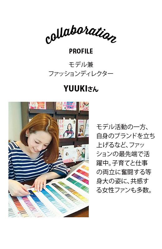 collabration  PROFILE モデル兼ファッションディレクター YUKKIさん モデル活動の一方、自身のブランドを立ち上げるなど、ファッションの最先端で活躍中。子育てと仕事の両立に奮闘する等身大の姿に、共感する女性ファン多数。