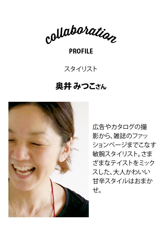 スタイリスト 奥井みつこさん 広告やカタログの撮影から、雑誌のファッションページまでこなす敏腕スタイリスト。さまざまなテイストをミックスした、大人かわいい甘辛スタイルはおまかせ。
