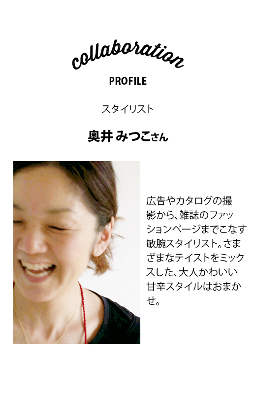 collaboration PROFILE スタイリスト 奥井みつこさん 広告やカタログの撮影から、雑誌のファッションページまでこなす敏腕スタイリスト。さまざまなテイストをミックスした、大人かわいい甘辛スタイルはおまかせ。