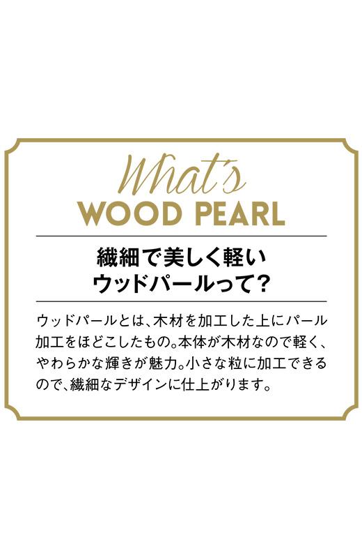 ウッドパールとは、木材を加工した上にパール加工をほどこしたもの。本体が木材なので軽く、やわらかな輝きが魅力。小さな粒に加工できるので、繊細なデザインに仕上がります。