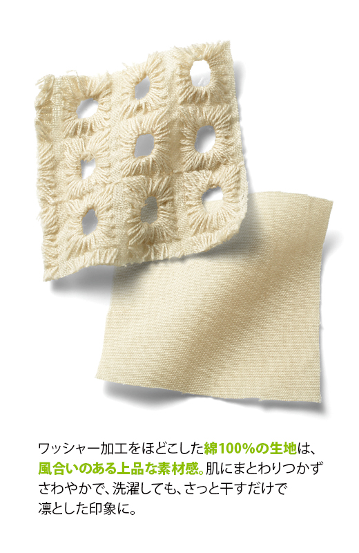 ワッシャー加工をほどこした綿100%の生地は、風合いのある上品な素材感。肌にまとわりつかずさわやかで、洗濯しても、さっと干すだけで凛とした印象に。