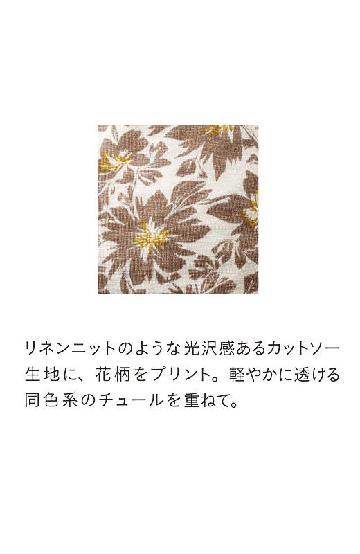 リネンニットのような光沢感のあるカットソー生地に、花柄をプリント。軽やかに透ける同色系のチュールを重ねて。