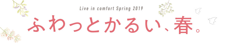 Live in comfort Spring 2019 ふわっとかるい、春。