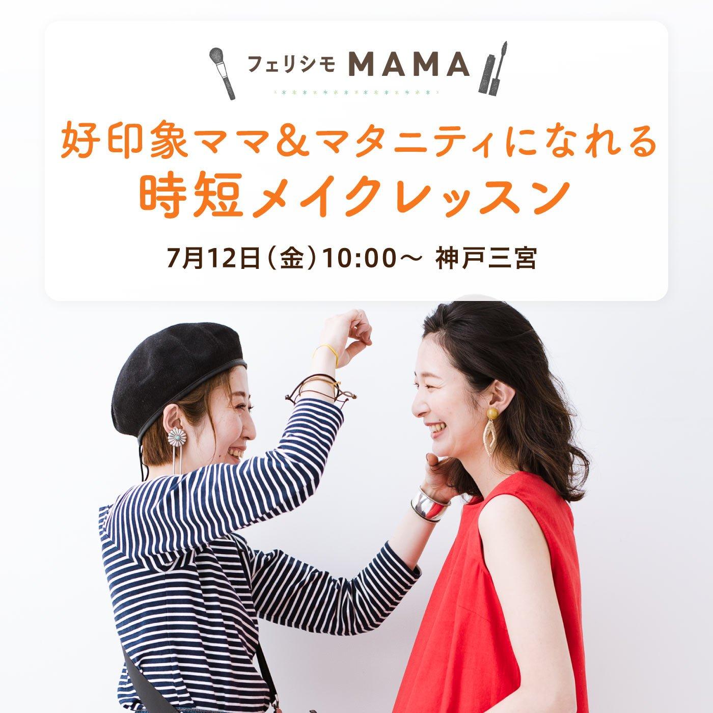 〈フェリシモMAMA〉2019年7月12日(金)疲れ顔にサヨナラ!好印象ママ&マタニティになれる時短メイクレッスン