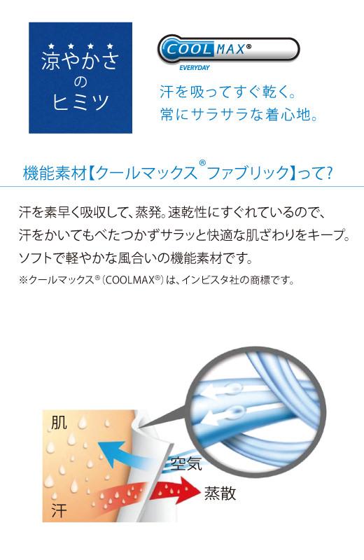 機能素材【クールマックスファブリック】って?汗を素早く吸収して、蒸発。速乾性にすぐれているので、汗をかいてもべたつかずサラッと快適な肌ざわりをキープ。ソフトで軽やかな風合いの機能素材です。 ※クールマックス(COOLMAX)は、インビスタ社の商標です。