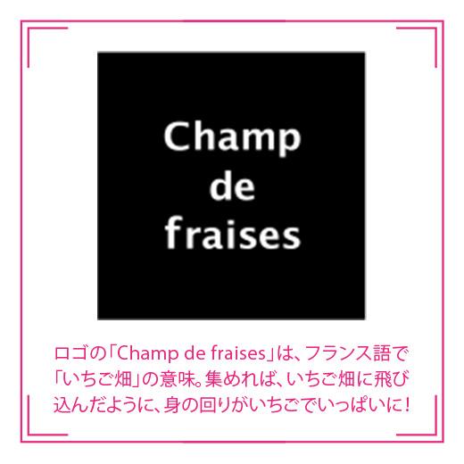 ロゴの「Champ de fraises」は、フランス語で「いちご畑」の意味。集めれば、いちご畑に飛び込んだように、身の回りがいちごでいっぱいに!