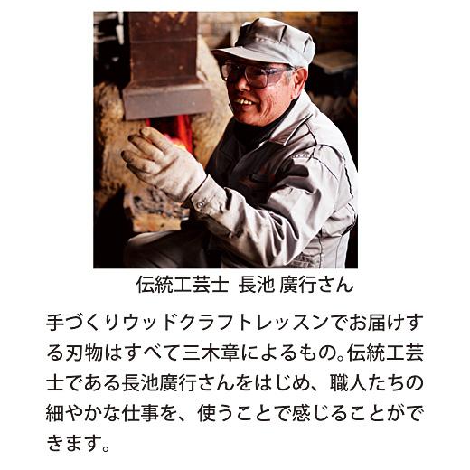 伝統工芸士  長池 廣行さん ウッドクラフトレッスンでお届けする刃物はすべて三木章の職人たちの手によるもの。伝統工芸士である長池廣行さんをはじめ、職人たちの細やかな仕事を、使うことで感じることができます。