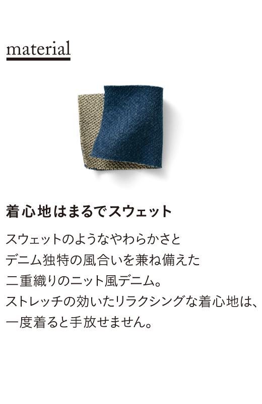 スウェットのようなやわらかさとデニム独特の風合いを兼ね備えた二重織りのニットデニム。ストレッチの効いたリラクシングな着心地は、一度着ると手放せません。