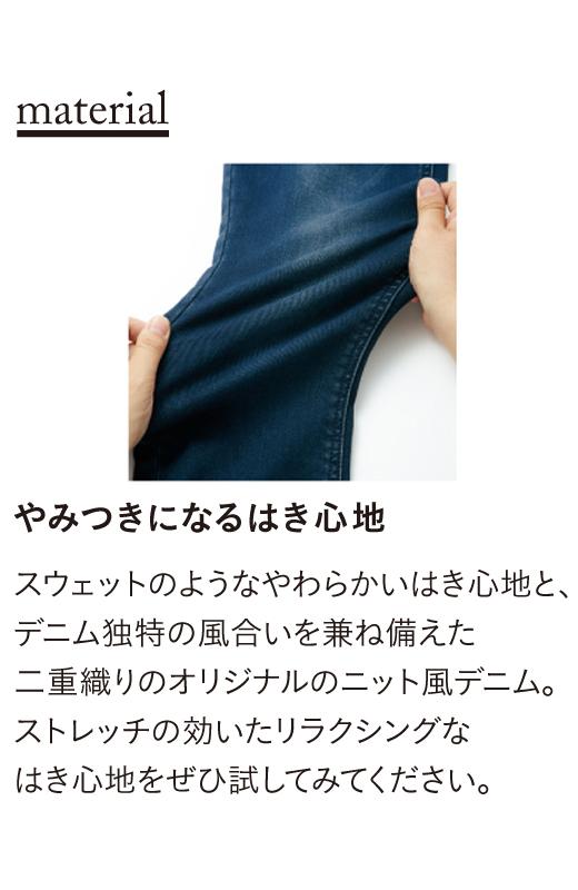 スウェットのようなやわらかさとデニム独特の風合いを兼ね備えた二重織りのニットデニム。ストレッチの効いたリラクシングな着心地をぜひ試してみてください。