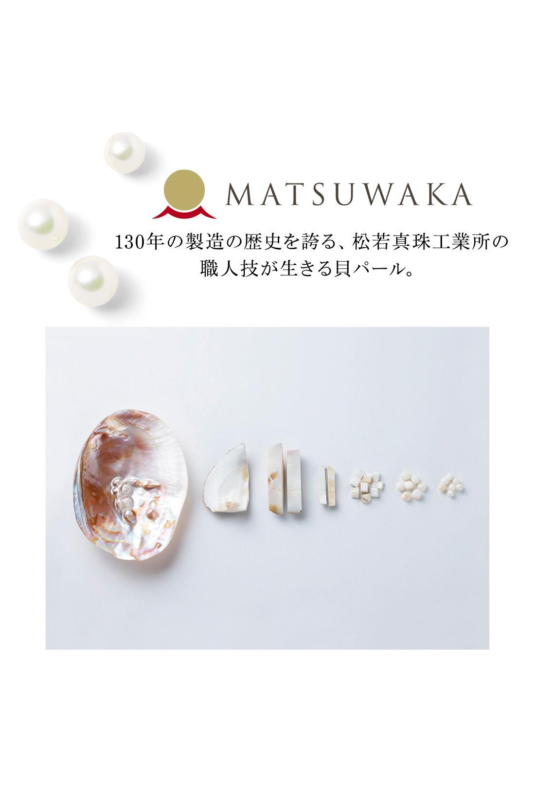 ■貝パールとは 貝を丸く削り出して、パール塗料で仕上げた人工真珠の一種。天然素材の上品な佇(たたず)まいが特長です。
