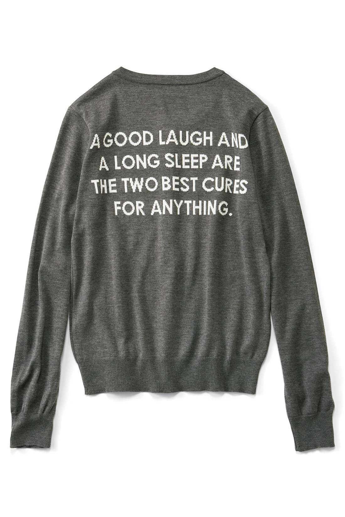 BACK 【たくさん笑う、そしてたっぷり睡眠をとる。このふたつが最高の薬。】 プリントじゃなくてインターシャジャカードという技法で文字を編み込んでいるの。