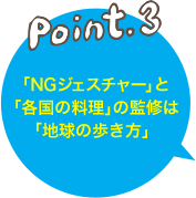 Point.3 「NGジェスチャー」と「各国の料理」の監修は「地球の歩き方」